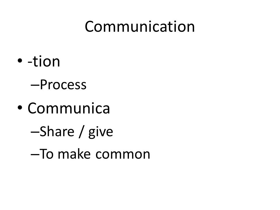 Communication -tion – Process Communica – Share / give – To make common
