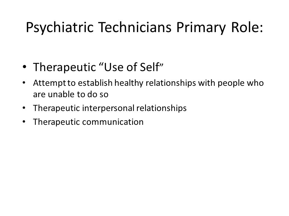 Psychiatric Technicians Primary Role: Therapeutic Use of Self Attempt to establish healthy relationships with people who are unable to do so Therapeutic interpersonal relationships Therapeutic communication