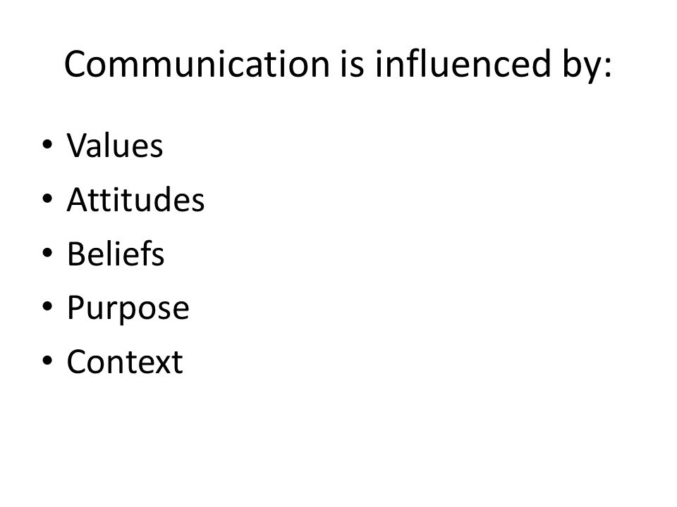 Communication is influenced by: Values Attitudes Beliefs Purpose Context