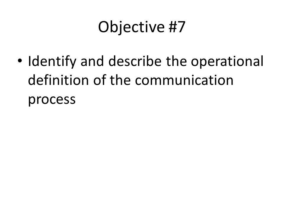 Objective #7 Identify and describe the operational definition of the communication process