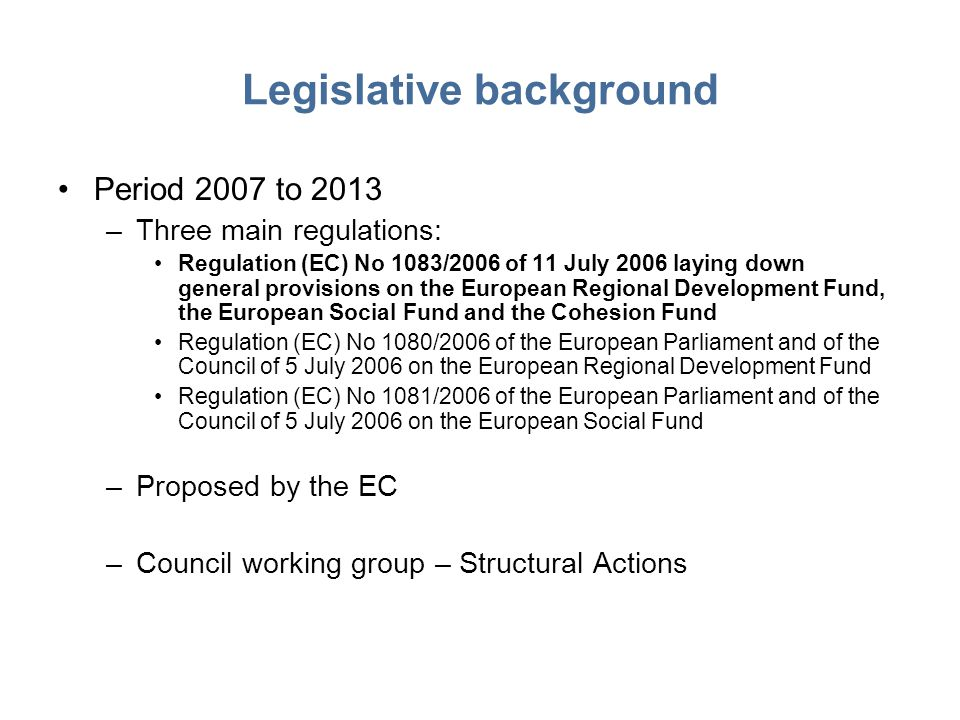 Legislative background Period 2007 to 2013 –Three main regulations: Regulation (EC) No 1083/2006 of 11 July 2006 laying down general provisions on the European Regional Development Fund, the European Social Fund and the Cohesion Fund Regulation (EC) No 1080/2006 of the European Parliament and of the Council of 5 July 2006 on the European Regional Development Fund Regulation (EC) No 1081/2006 of the European Parliament and of the Council of 5 July 2006 on the European Social Fund –Proposed by the EC –Council working group – Structural Actions