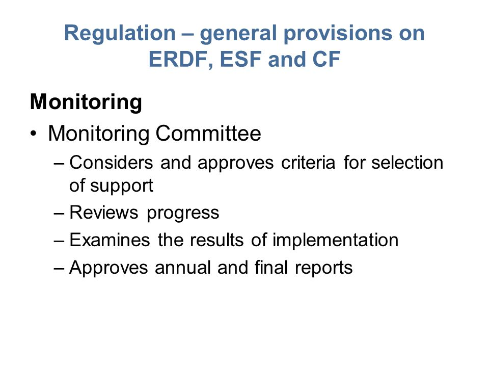 Regulation – general provisions on ERDF, ESF and CF Monitoring Monitoring Committee –Considers and approves criteria for selection of support –Reviews progress –Examines the results of implementation –Approves annual and final reports