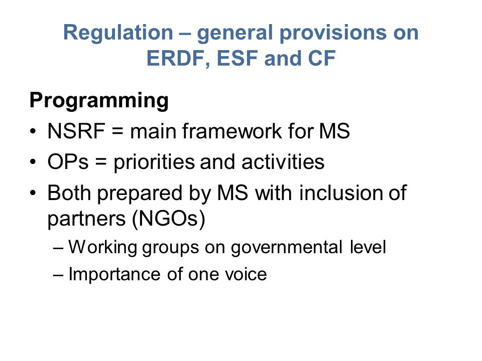 Regulation – general provisions on ERDF, ESF and CF Programming NSRF = main framework for MS OPs = priorities and activities Both prepared by MS with inclusion of partners (NGOs) –Working groups on governmental level –Importance of one voice