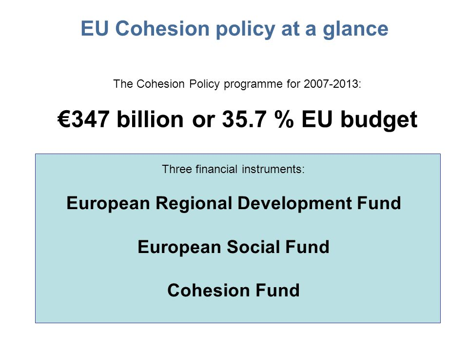EU Cohesion policy at a glance The Cohesion Policy programme for : €347 billion or 35.7 % EU budget Three financial instruments: European Regional Development Fund European Social Fund Cohesion Fund