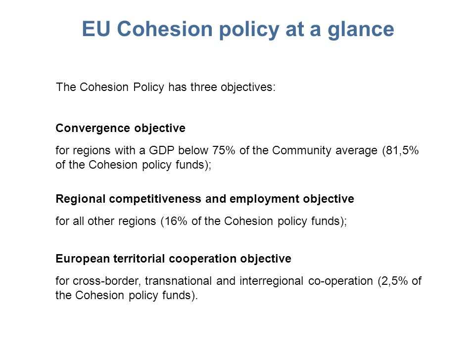EU Cohesion policy at a glance The Cohesion Policy has three objectives: Convergence objective for regions with a GDP below 75% of the Community average (81,5% of the Cohesion policy funds); Regional competitiveness and employment objective for all other regions (16% of the Cohesion policy funds); European territorial cooperation objective for cross-border, transnational and interregional co-operation (2,5% of the Cohesion policy funds).