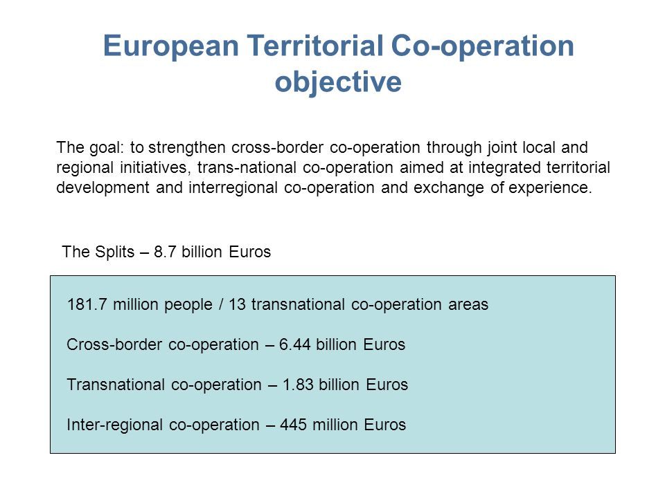 European Territorial Co-operation objective The goal: to strengthen cross-border co-operation through joint local and regional initiatives, trans-national co-operation aimed at integrated territorial development and interregional co-operation and exchange of experience.