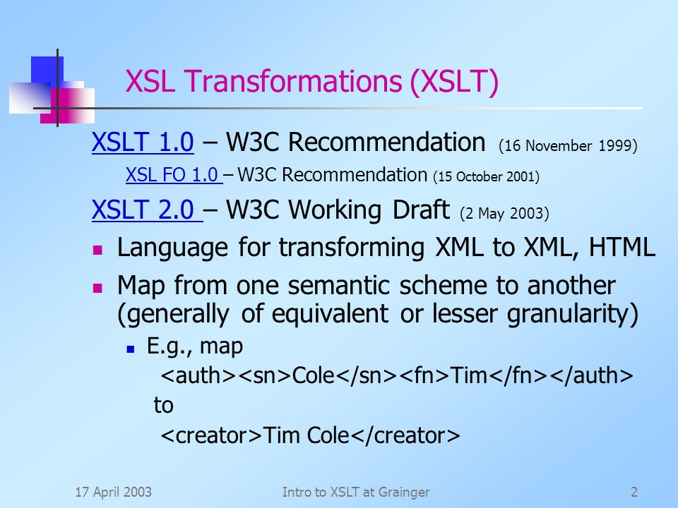 17 April 2003Intro to XSLT at Grainger2 XSL Transformations (XSLT) XSLT 1.0XSLT 1.0 – W3C Recommendation (16 November 1999) XSL FO 1.0 XSL FO 1.0 – W3C Recommendation (15 October 2001) XSLT 2.0 XSLT 2.0 – W3C Working Draft (2 May 2003) Language for transforming XML to XML, HTML Map from one semantic scheme to another (generally of equivalent or lesser granularity) E.g., map Cole Tim to Tim Cole