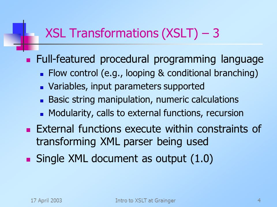 17 April 2003Intro to XSLT at Grainger4 XSL Transformations (XSLT) – 3 Full-featured procedural programming language Flow control (e.g., looping & conditional branching) Variables, input parameters supported Basic string manipulation, numeric calculations Modularity, calls to external functions, recursion External functions execute within constraints of transforming XML parser being used Single XML document as output (1.0)