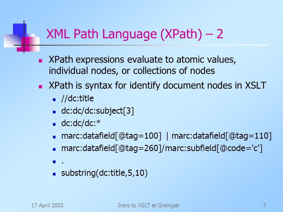 17 April 2003Intro to XSLT at Grainger7 XML Path Language (XPath) – 2 XPath expressions evaluate to atomic values, individual nodes, or collections of nodes XPath is syntax for identify document nodes in XSLT //dc:title dc:dc/dc:subject[3] dc:dc/dc:* |  c ].