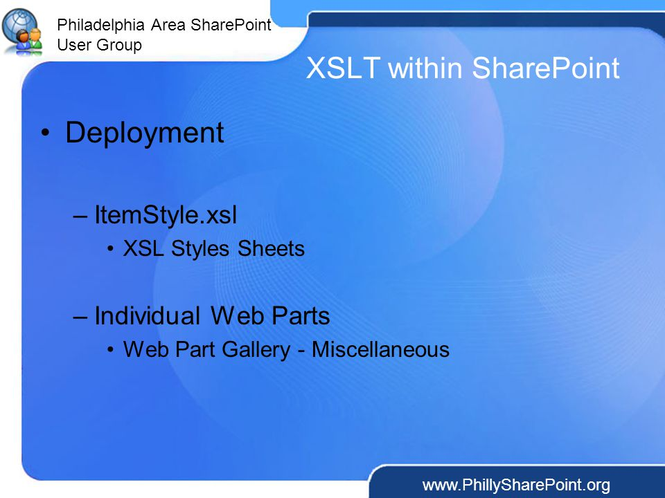 Philadelphia Area SharePoint User Group XSLT within SharePoint Deployment –ItemStyle.xsl XSL Styles Sheets –Individual Web Parts Web Part Gallery - Miscellaneous