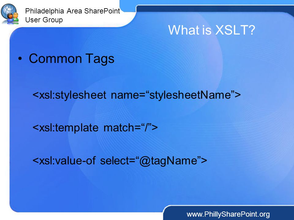 Philadelphia Area SharePoint User Group What is XSLT Common Tags
