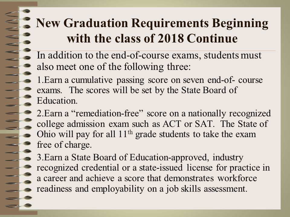 New Graduation Requirements Beginning with the class of 2018 Continue Students taking Advance Placements classes or taking Dual Enrollment classes in Physical Science, American History or American Government may take assessment aligned to those courses in lieu of end-of-course exams to avoid double testing.