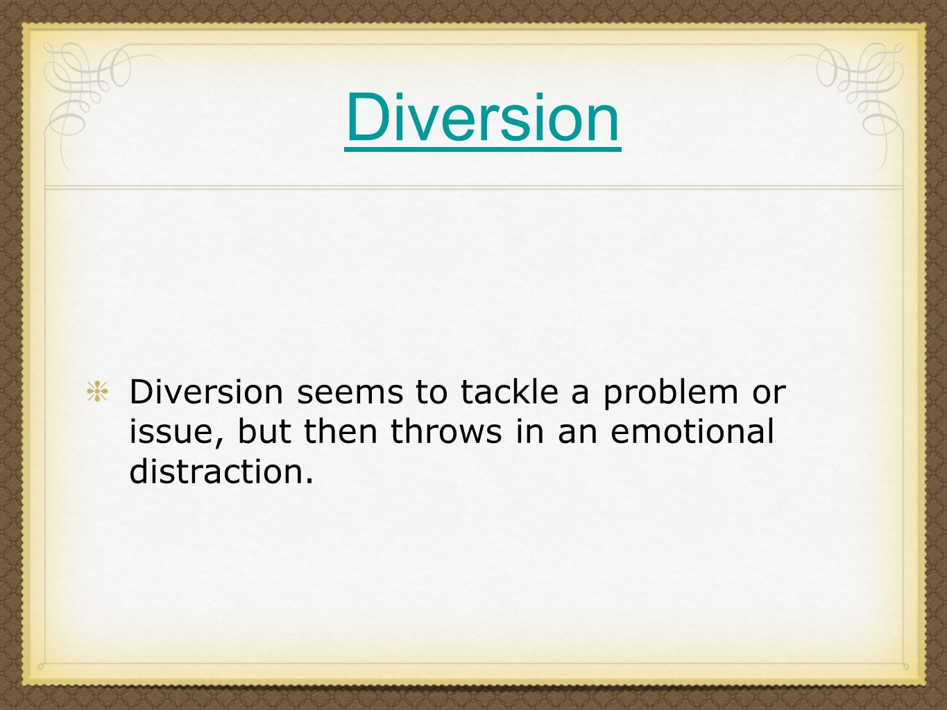 Diversion Diversion seems to tackle a problem or issue, but then throws in an emotional distraction.
