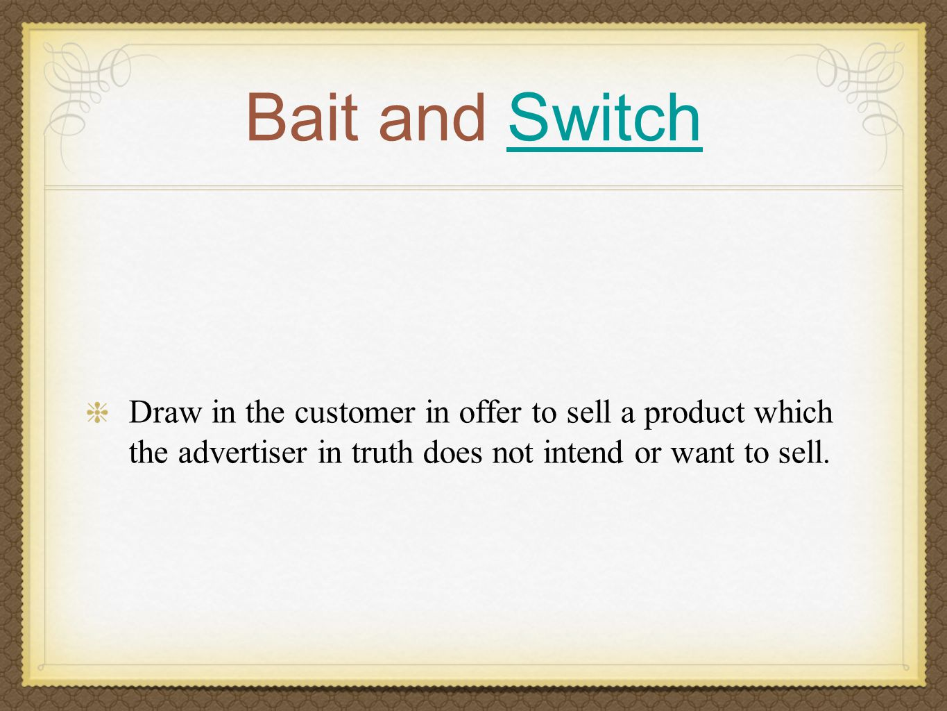 Bait and SwitchSwitch Draw in the customer in offer to sell a product which the advertiser in truth does not intend or want to sell.