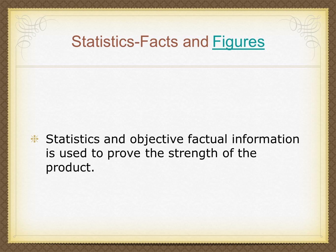 Statistics-Facts and Figures Figures Statistics and objective factual information is used to prove the strength of the product.