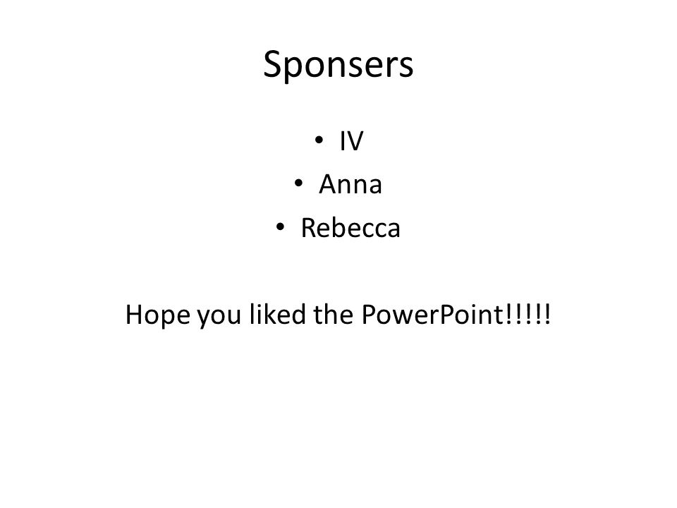 Sponsers IV Anna Rebecca Hope you liked the PowerPoint!!!!!