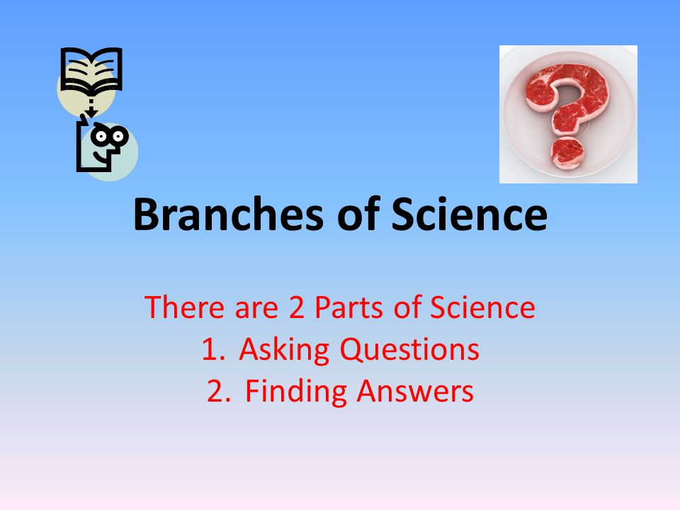 Branches of Science There are 2 Parts of Science 1.Asking Questions 2.Finding Answers