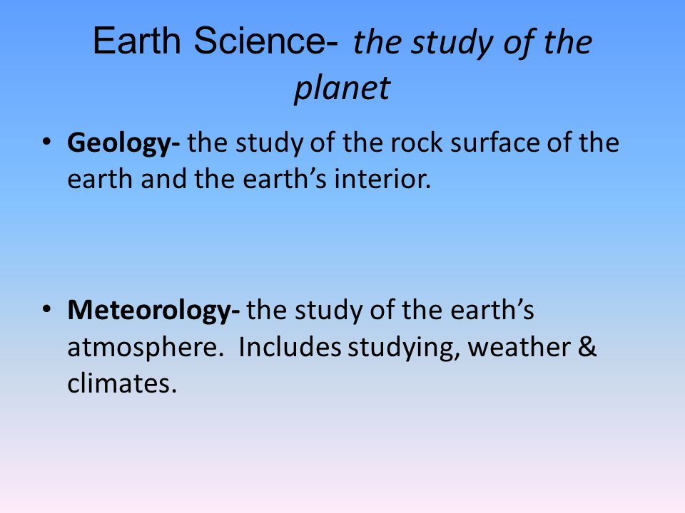 Earth Science- the study of the planet Geology- the study of the rock surface of the earth and the earth's interior.