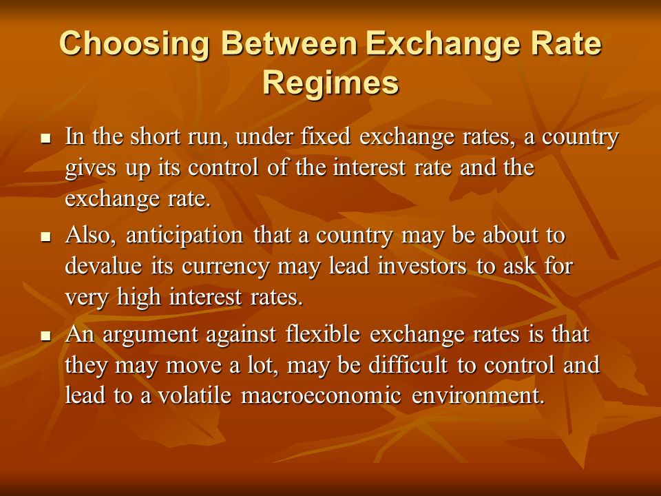 Choosing Between Exchange Rate Regimes In the short run, under fixed exchange rates, a country gives up its control of the interest rate and the exchange rate.