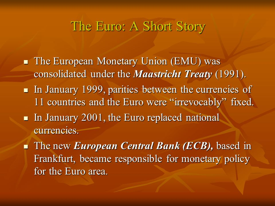 The Euro: A Short Story The European Monetary Union (EMU) was consolidated under the Maastricht Treaty (1991).