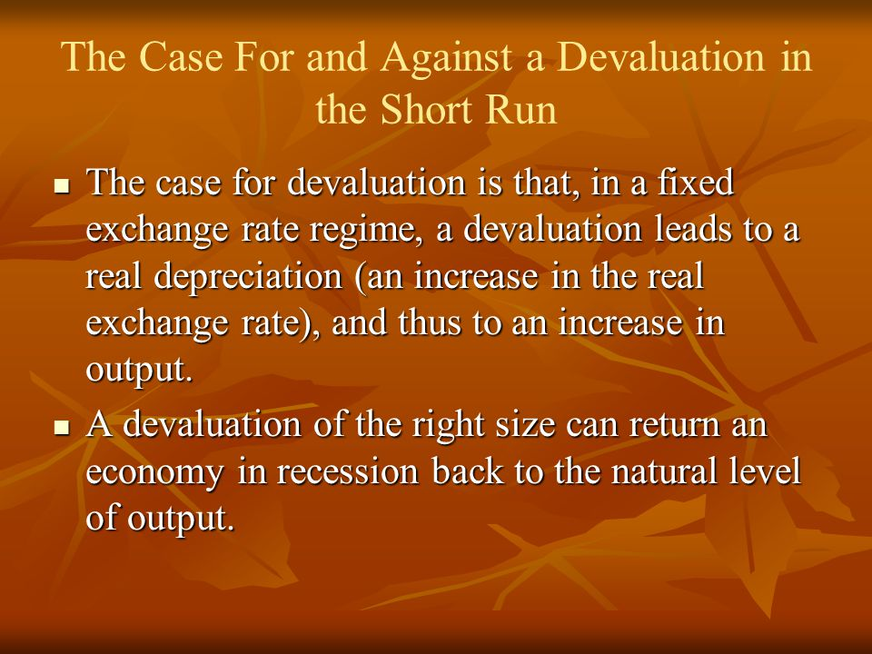 The Case For and Against a Devaluation in the Short Run The case for devaluation is that, in a fixed exchange rate regime, a devaluation leads to a real depreciation (an increase in the real exchange rate), and thus to an increase in output.