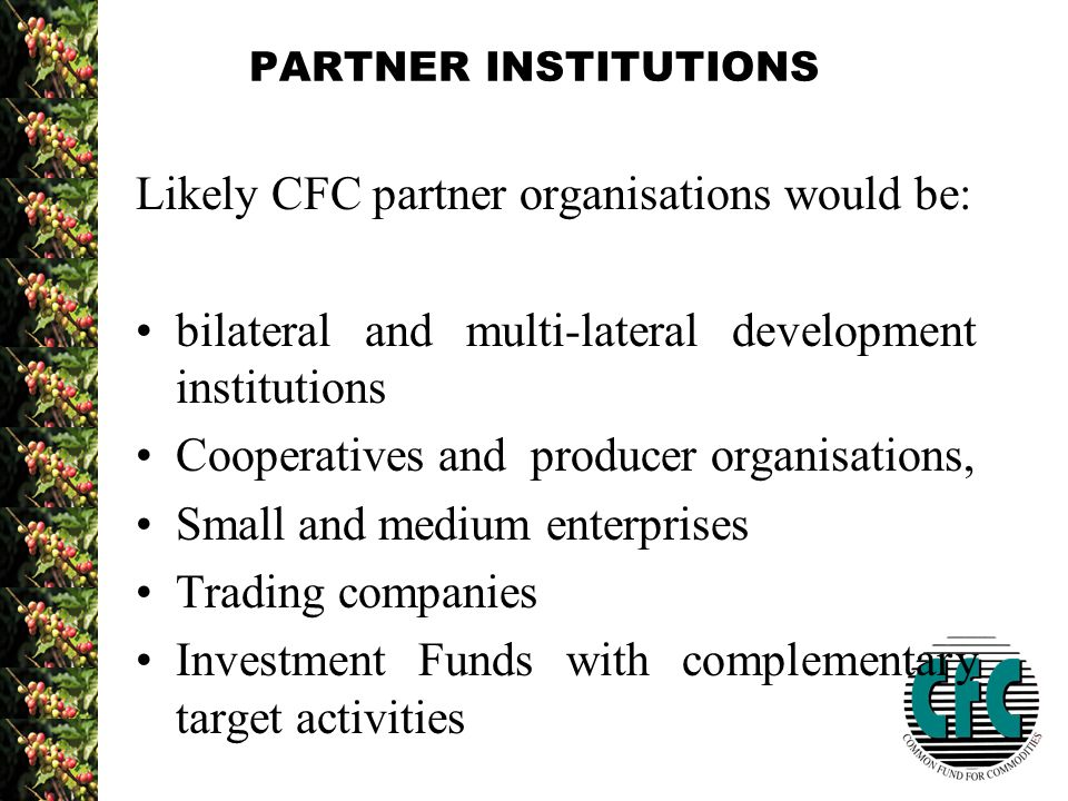 PARTNER INSTITUTIONS Likely CFC partner organisations would be: bilateral and multi-lateral development institutions Cooperatives and producer organisations, Small and medium enterprises Trading companies Investment Funds with complementary target activities