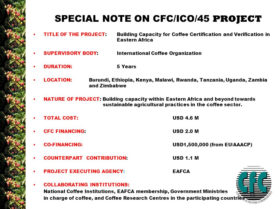 18 SPECIAL NOTE ON CFC/ICO/45 PROJECT TITLE OF THE PROJECT: Building Capacity for Coffee Certification and Verification in Eastern Africa SUPERVISORY BODY:International Coffee Organization DURATION:5 Years LOCATION:Burundi, Ethiopia, Kenya, Malawi, Rwanda, Tanzania, Uganda, Zambia and Zimbabwe NATURE OF PROJECT: Building capacity within Eastern Africa and beyond towards sustainable agricultural practices in the coffee sector.