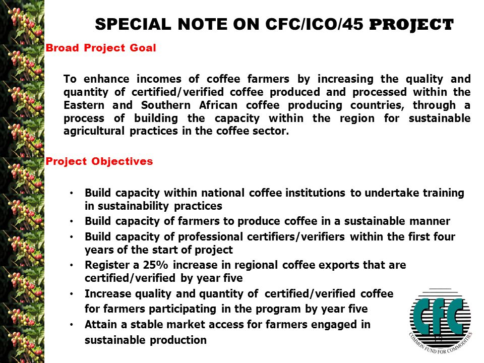 19 SPECIAL NOTE ON CFC/ICO/45 PROJECT Broad Project Goal To enhance incomes of coffee farmers by increasing the quality and quantity of certified/verified coffee produced and processed within the Eastern and Southern African coffee producing countries, through a process of building the capacity within the region for sustainable agricultural practices in the coffee sector.