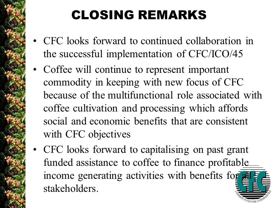CLOSING REMARKS CFC looks forward to continued collaboration in the successful implementation of CFC/ICO/45 Coffee will continue to represent important commodity in keeping with new focus of CFC because of the multifunctional role associated with coffee cultivation and processing which affords social and economic benefits that are consistent with CFC objectives CFC looks forward to capitalising on past grant funded assistance to coffee to finance profitable income generating activities with benefits for all stakeholders.