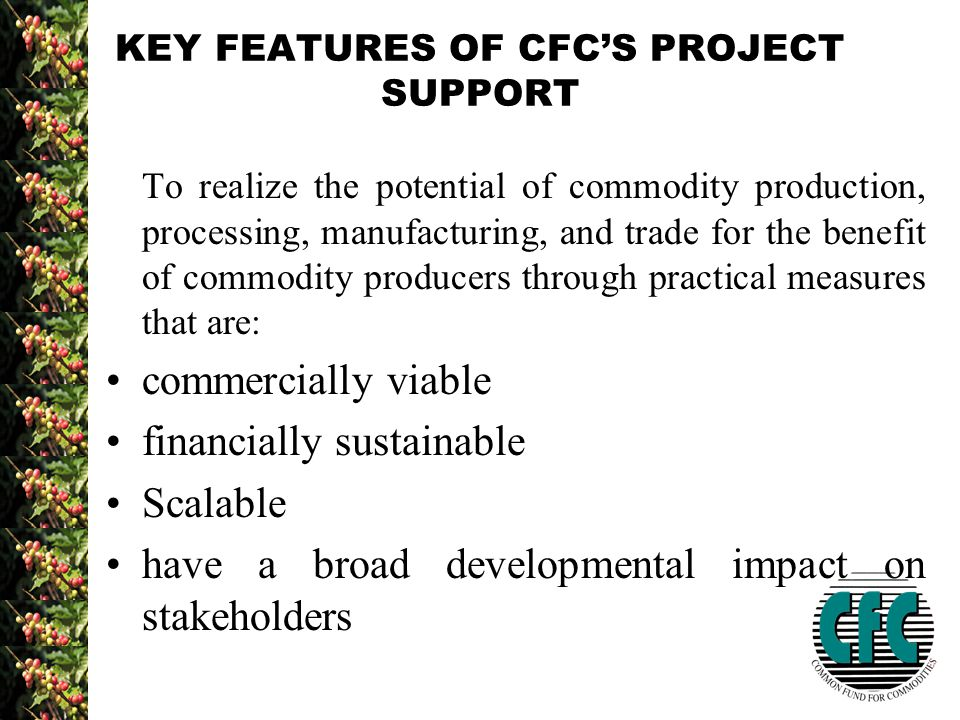 KEY FEATURES OF CFC'S PROJECT SUPPORT To realize the potential of commodity production, processing, manufacturing, and trade for the benefit of commodity producers through practical measures that are: commercially viable financially sustainable Scalable have a broad developmental impact on stakeholders