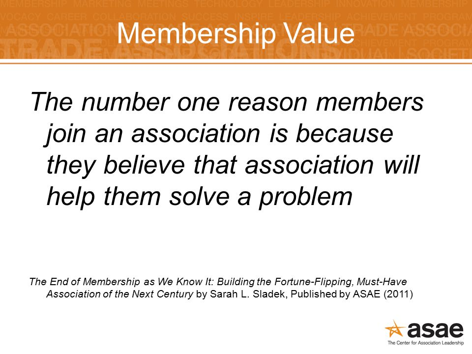 Membership Value The number one reason members join an association is because they believe that association will help them solve a problem The End of Membership as We Know It: Building the Fortune-Flipping, Must-Have Association of the Next Century by Sarah L.