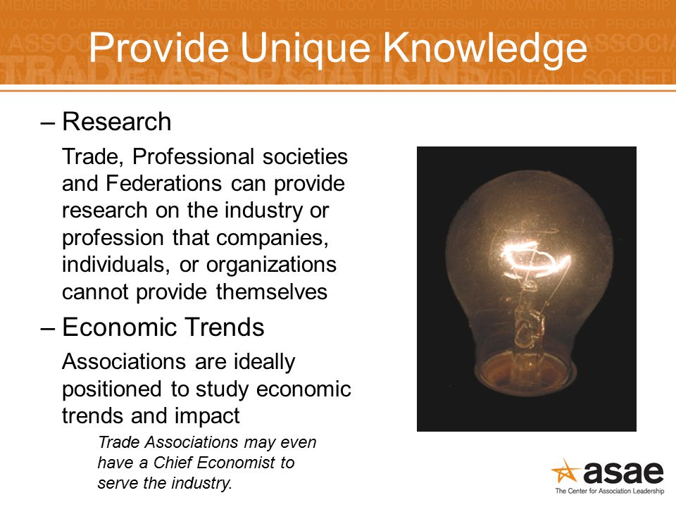 Provide Unique Knowledge –Research Trade, Professional societies and Federations can provide research on the industry or profession that companies, individuals, or organizations cannot provide themselves –Economic Trends Associations are ideally positioned to study economic trends and impact Trade Associations may even have a Chief Economist to serve the industry.
