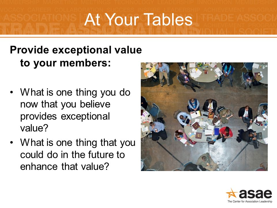 At Your Tables Provide exceptional value to your members: What is one thing you do now that you believe provides exceptional value.