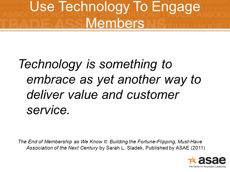 Use Technology To Engage Members Technology is something to embrace as yet another way to deliver value and customer service.