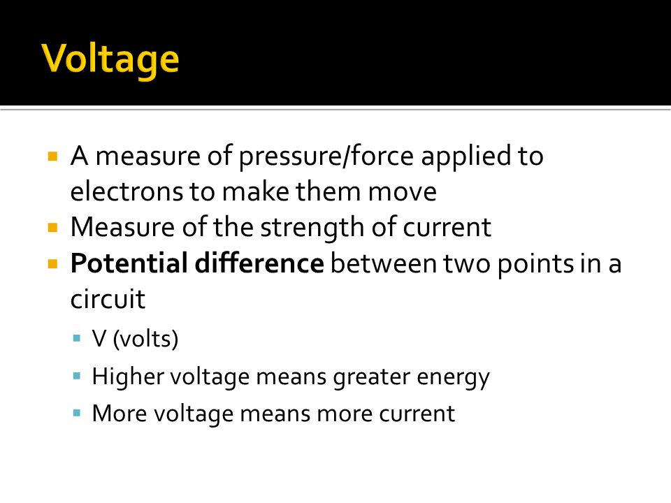  A measure of pressure/force applied to electrons to make them move  Measure of the strength of current  Potential difference between two points in a circuit  V (volts)  Higher voltage means greater energy  More voltage means more current