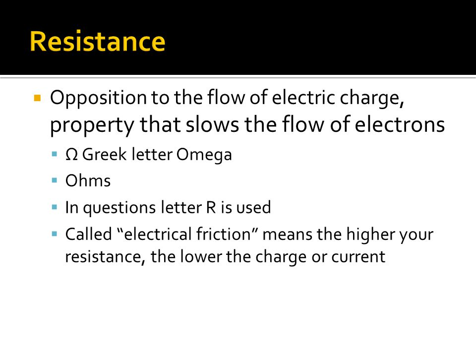 Opposition to the flow of electric charge, property that slows the flow of electrons  Ω Greek letter Omega  Ohms  In questions letter R is used  Called electrical friction means the higher your resistance, the lower the charge or current