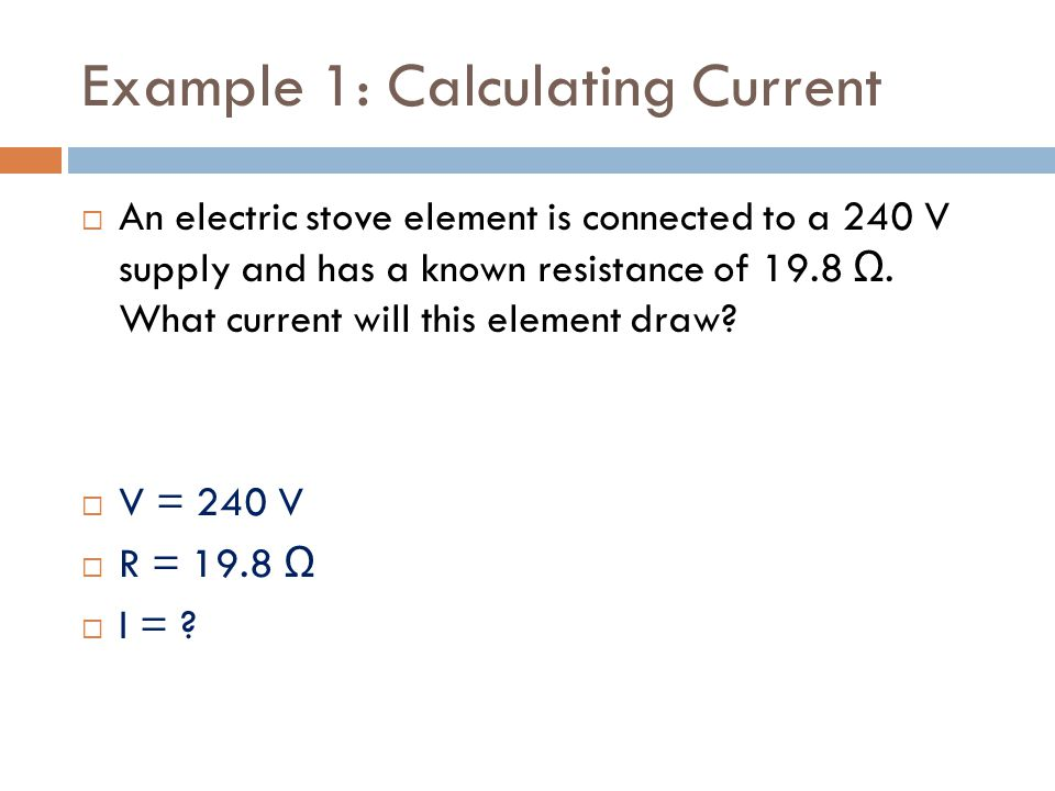 Example 1: Calculating Current  An electric stove element is connected to a 240 V supply and has a known resistance of 19.8 Ω.