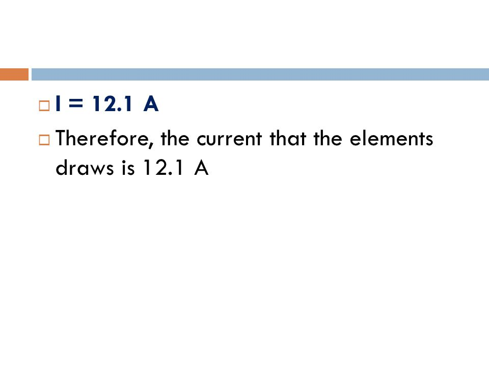 I = 12.1 A  Therefore, the current that the elements draws is 12.1 A