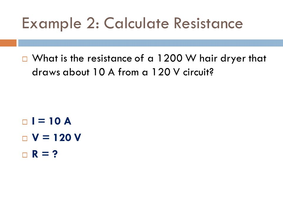 Example 2: Calculate Resistance  What is the resistance of a 1200 W hair dryer that draws about 10 A from a 120 V circuit.