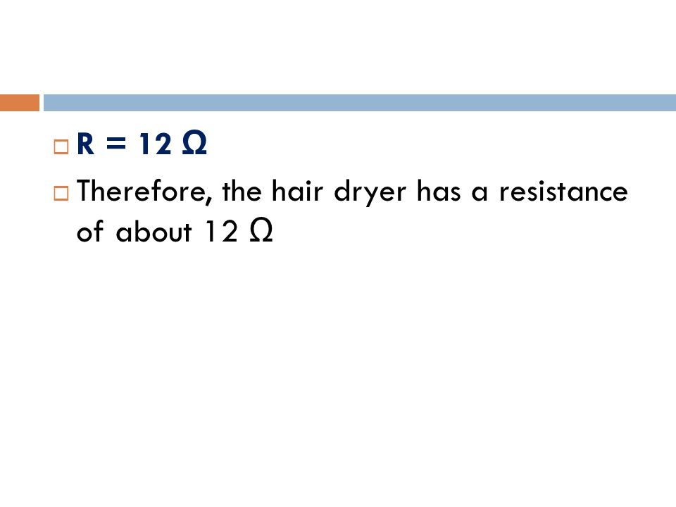  R = 12 Ω  Therefore, the hair dryer has a resistance of about 12 Ω