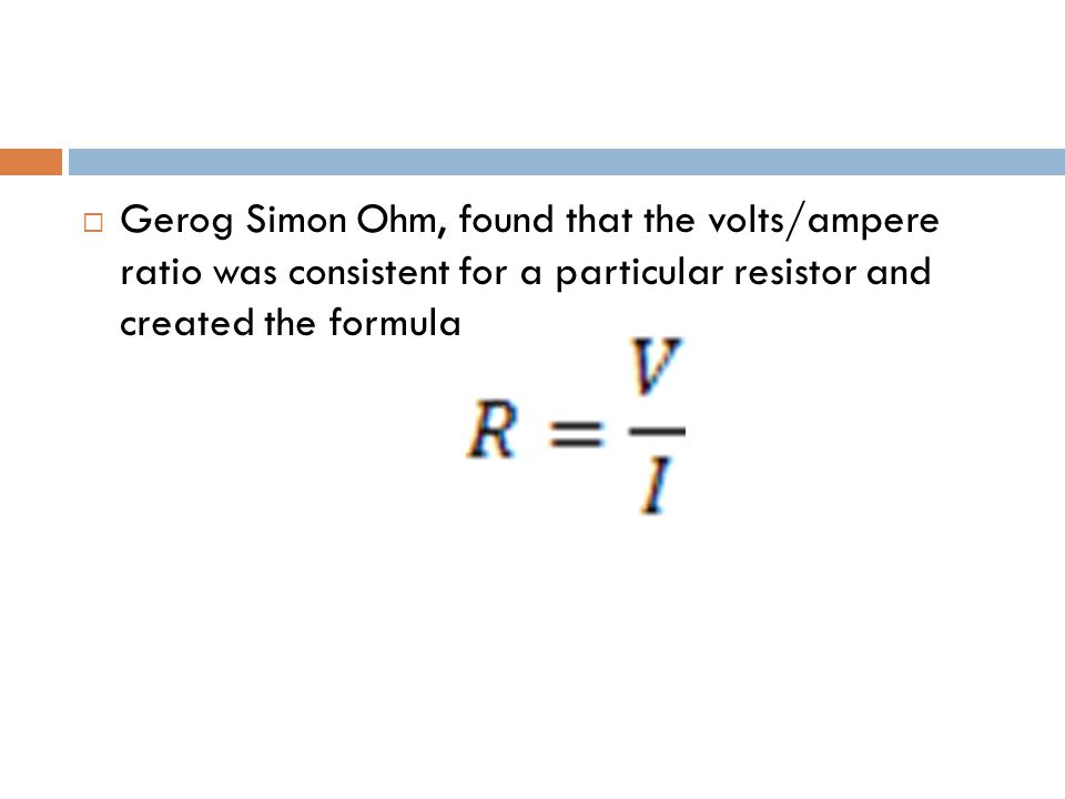  Gerog Simon Ohm, found that the volts/ampere ratio was consistent for a particular resistor and created the formula