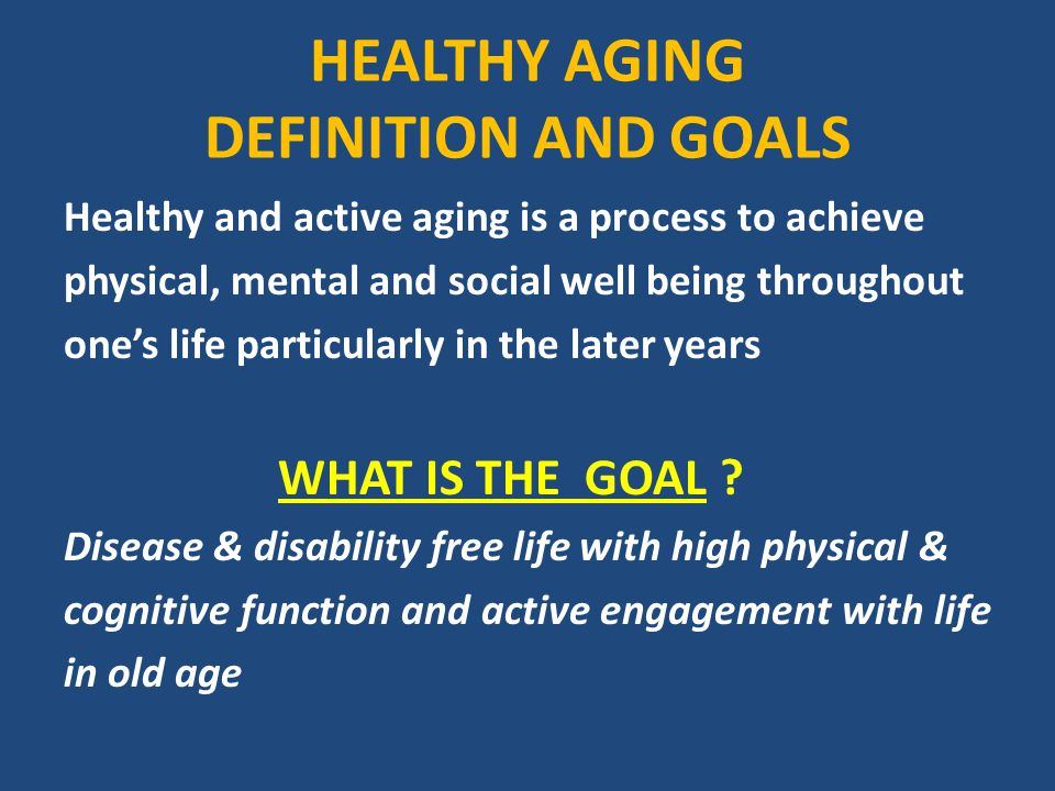 HEALTHY AGING DEFINITION AND GOALS Healthy And Active Aging Is A Process To  Achieve Physical,