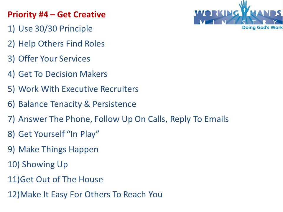 Priority #4 – Get Creative 1)Use 30/30 Principle 2)Help Others Find Roles 3)Offer Your Services 4)Get To Decision Makers 5)Work With Executive Recruiters 6)Balance Tenacity & Persistence 7)Answer The Phone, Follow Up On Calls, Reply To  s 8)Get Yourself In Play 9)Make Things Happen 10) Showing Up 11)Get Out of The House 12)Make It Easy For Others To Reach You