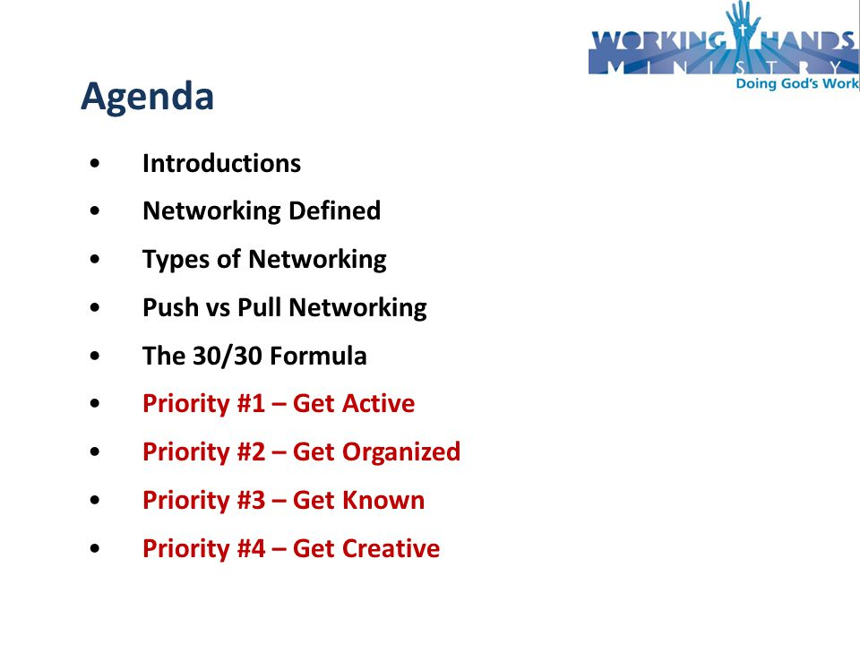 Introductions Networking Defined Types of Networking Push vs Pull Networking The 30/30 Formula Priority #1 – Get Active Priority #2 – Get Organized Priority #3 – Get Known Priority #4 – Get Creative Agenda