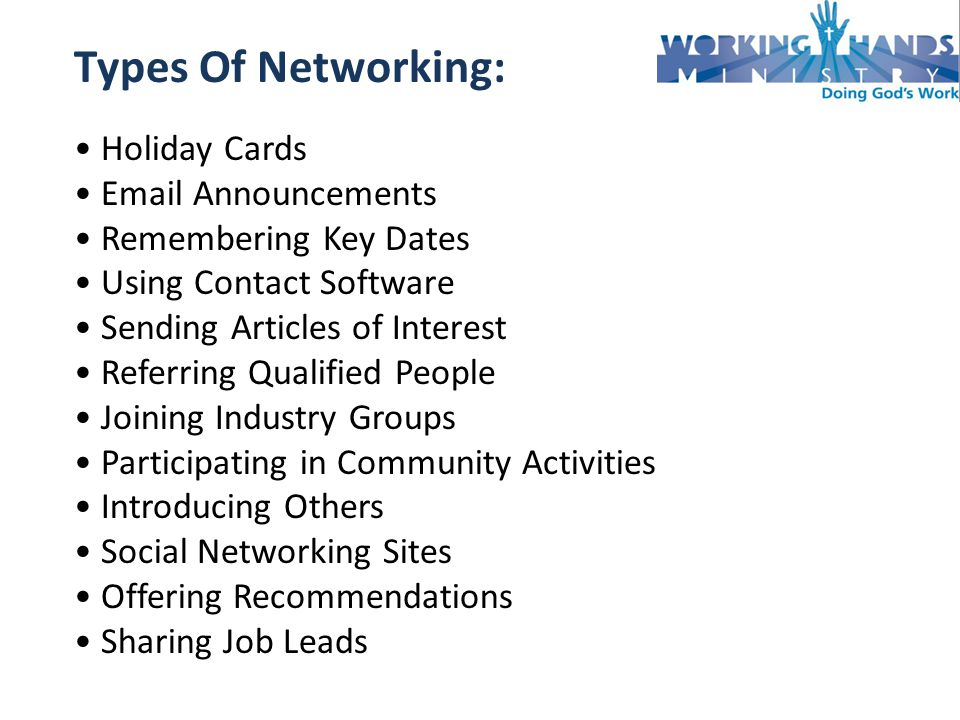 Types Of Networking: Holiday Cards  Announcements Remembering Key Dates Using Contact Software Sending Articles of Interest Referring Qualified People Joining Industry Groups Participating in Community Activities Introducing Others Social Networking Sites Offering Recommendations Sharing Job Leads
