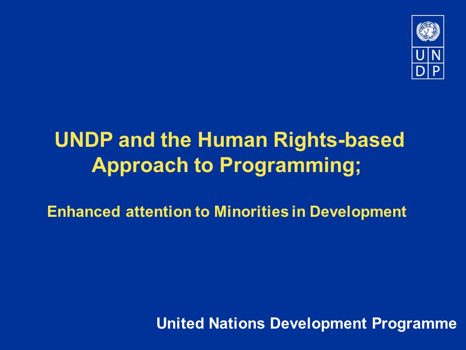 UNDP and the Human Rights-based Approach to Programming; Enhanced attention to Minorities in Development United Nations Development Programme
