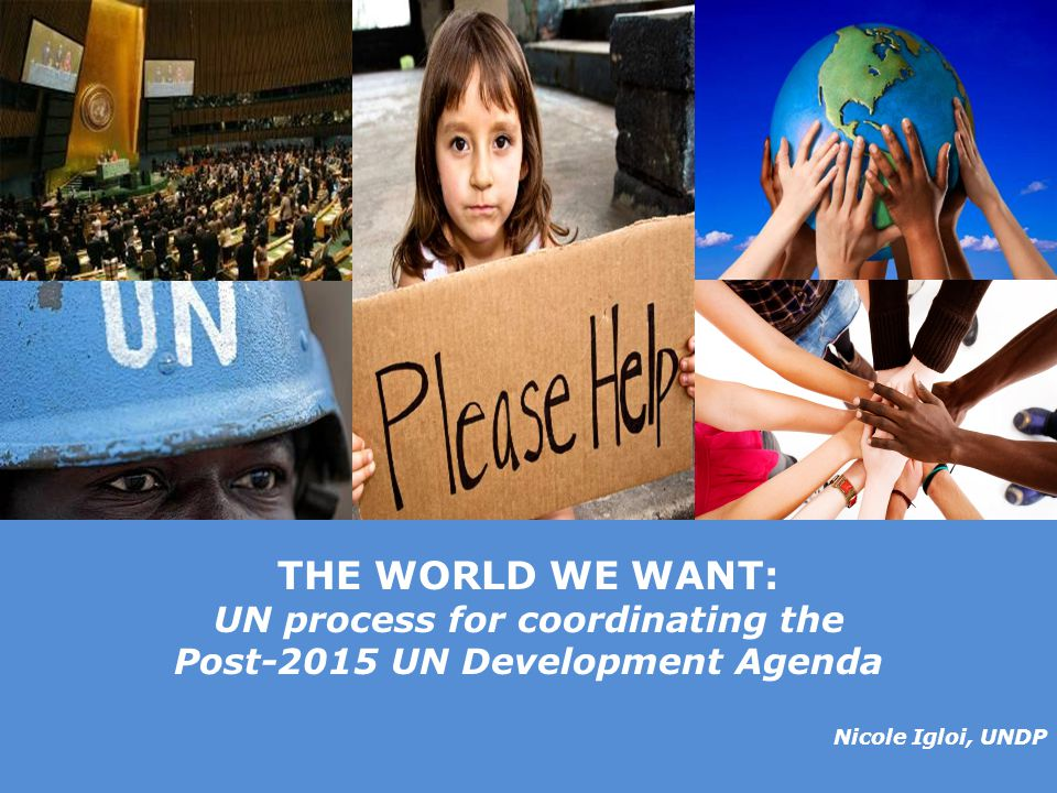 © United Nations Development Programme THE WORLD WE WANT: UN process for coordinating the Post-2015 UN Development Agenda Nicole Igloi, UNDP