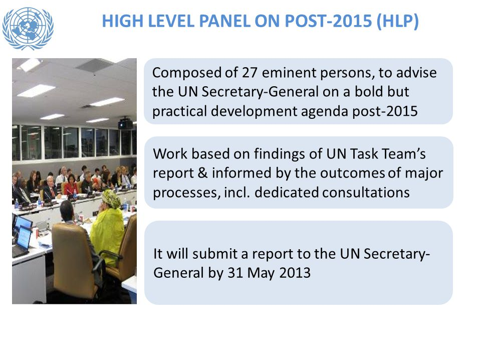 HIGH LEVEL PANEL ON POST-2015 (HLP) Composed of 27 eminent persons, to advise the UN Secretary-General on a bold but practical development agenda post-2015 Work based on findings of UN Task Team's report & informed by the outcomes of major processes, incl.