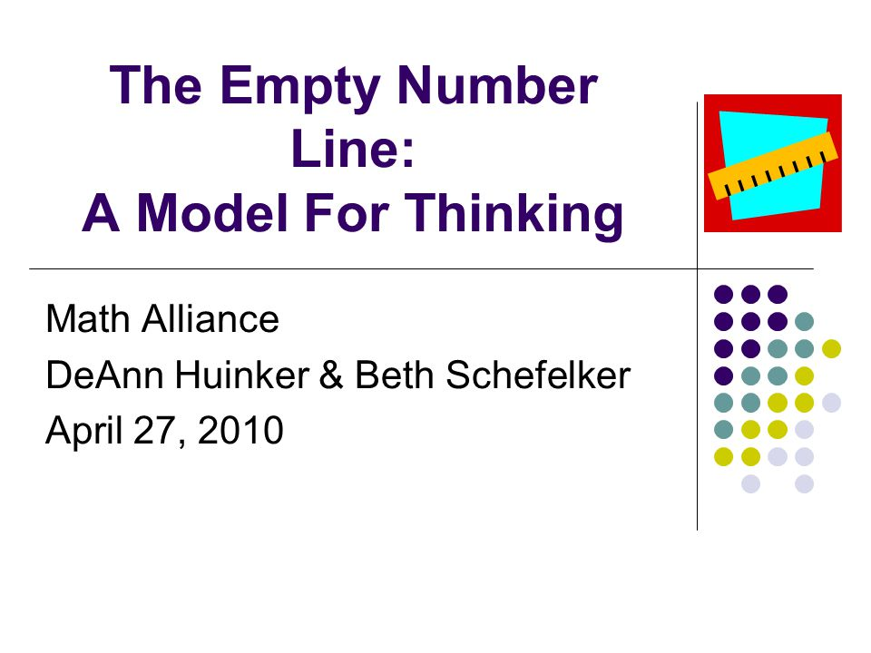 The Empty Number Line: A Model For Thinking Math Alliance DeAnn Huinker & Beth Schefelker April 27, 2010