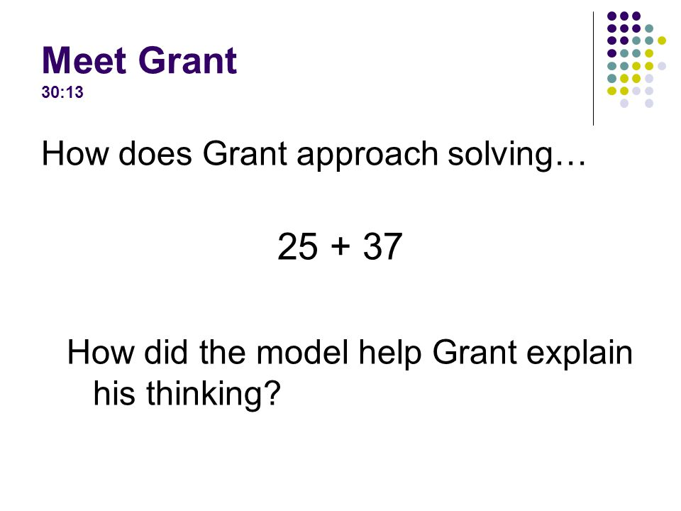 Meet Grant 30:13 How does Grant approach solving… How did the model help Grant explain his thinking